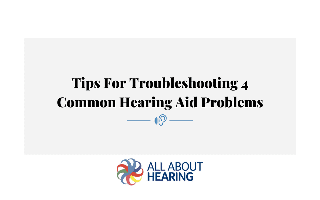 Tips for Troubleshooting 4 Common Hearing Aid Problems